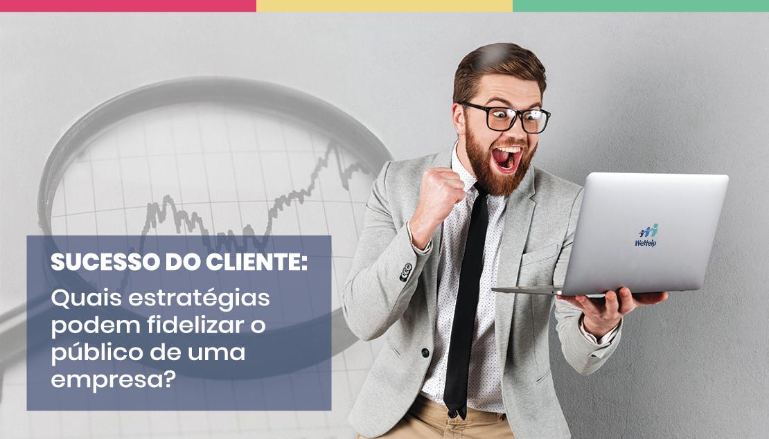 sucesso do cliente: fidelize o público da sua empresa
